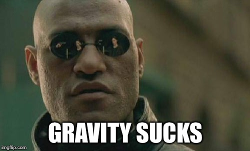 Matrix Morpheus Meme | GRAVITY SUCKS | image tagged in memes,matrix morpheus | made w/ Imgflip meme maker