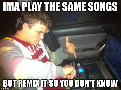 DoucheBag DJ | IMA PLAY THE SAME SONGS BUT REMIX IT SO YOU DON'T KNOW | image tagged in memes,douchebag dj | made w/ Imgflip meme maker