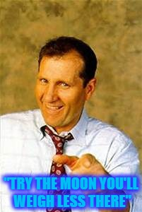 "al bundy |  ""TRY THE MOON YOU'LL WEIGH LESS THERE"" 