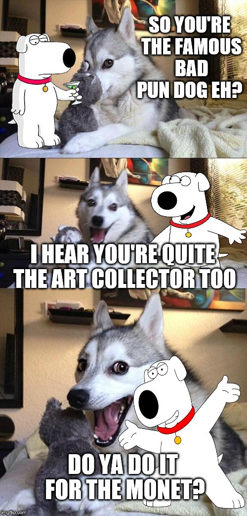 BPD brings in Brian to assist in the meme-war with Anna.  | SO YOU'RE THE FAMOUS BAD PUN DOG EH? I HEAR YOU'RE QUITE THE ART COLLECTOR TOO DO YA DO IT FOR THE MONET? | image tagged in memes,bad pun dog,dogs,brian,meme-war | made w/ Imgflip meme maker