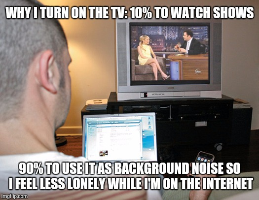 WHY I TURN ON THE TV:10% TO WATCH SHOWS 90% TO USE IT AS BACKGROUND NOISE SO I FEEL LESS LONELY WHILE I'M ON THE INTERNET | image tagged in internet,tv show | made w/ Imgflip meme maker