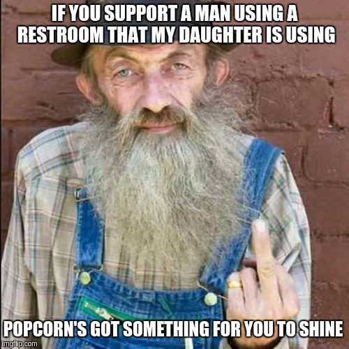 Popcorn |  IF YOU SUPPORT A MAN USING A RESTROOM THAT MY DAUGHTER IS USING; POPCORN'S GOT SOMETHING FOR YOU TO SHINE | image tagged in popcorn | made w/ Imgflip meme maker