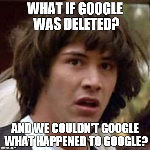Conspiracy Keanu Meme | WHAT IF GOOGLE WAS DELETED? AND WE COULDN'T GOOGLE WHAT HAPPENED TO GOOGLE? | image tagged in memes,conspiracy keanu | made w/ Imgflip meme maker