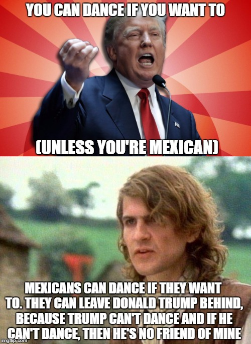 Supreme Dictator Trump Tries To Censor The Safety Dance of Politics |  YOU CAN DANCE IF YOU WANT TO; (UNLESS YOU'RE MEXICAN); MEXICANS CAN DANCE IF THEY WANT TO. THEY CAN LEAVE DONALD TRUMP BEHIND, BECAUSE TRUMP CAN'T DANCE AND IF HE CAN'T DANCE, THEN HE'S NO FRIEND OF MINE | image tagged in donald trump,supreme dictator trump,safety dance of politics,men without hats,2016 presidential candidates,safety dance | made w/ Imgflip meme maker