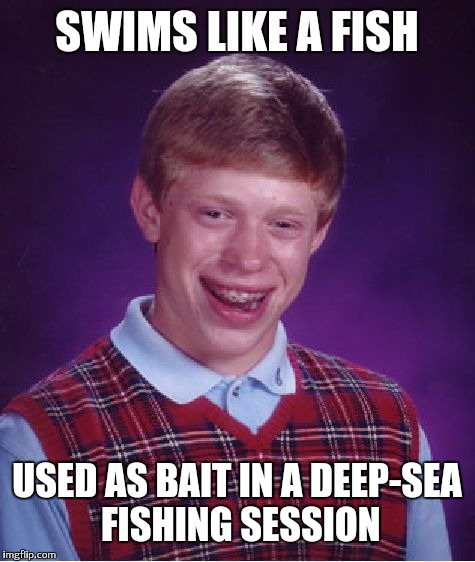Bad Luck Brian Meme | SWIMS LIKE A FISH USED AS BAIT IN A DEEP-SEA FISHING SESSION | image tagged in memes,bad luck brian | made w/ Imgflip meme maker