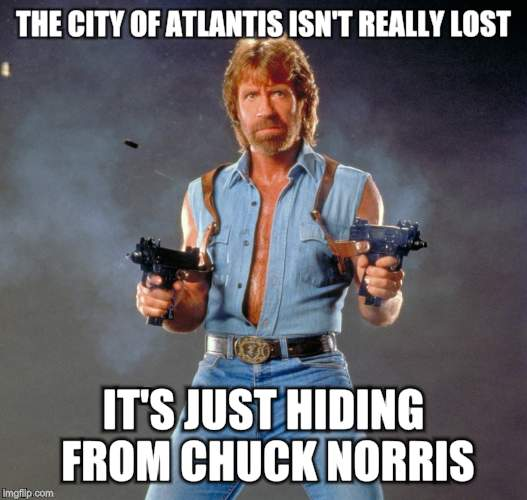 Chuck Norris Guns Meme | THE CITY OF ATLANTIS ISN'T REALLY LOST IT'S JUST HIDING FROM CHUCK NORRIS | image tagged in chuck norris | made w/ Imgflip meme maker