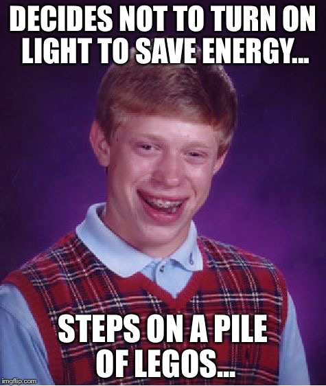 Bad Luck Brian Meme | DECIDES NOT TO TURN ON LIGHT TO SAVE ENERGY... STEPS ON A PILE OF LEGOS... | image tagged in memes,bad luck brian | made w/ Imgflip meme maker