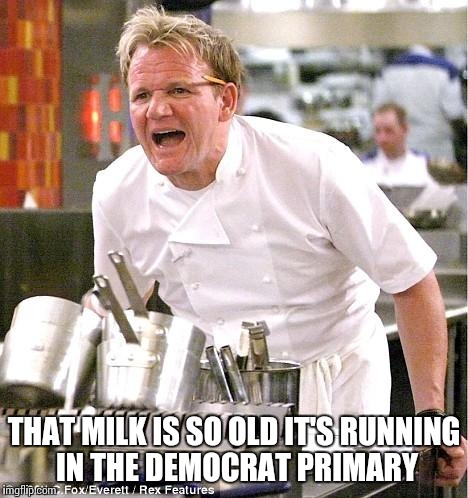 Chef Gordon Ramsay Meme | THAT MILK IS SO OLD IT'S RUNNING IN THE DEMOCRAT PRIMARY | image tagged in memes,chef gordon ramsay | made w/ Imgflip meme maker
