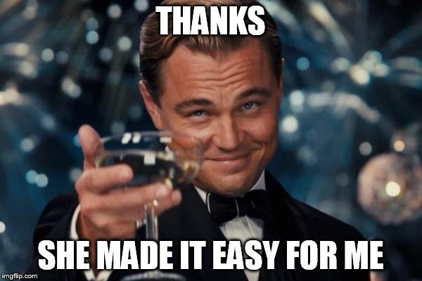 Leonardo Dicaprio Cheers Meme | THANKS SHE MADE IT EASY FOR ME | image tagged in memes,leonardo dicaprio cheers | made w/ Imgflip meme maker
