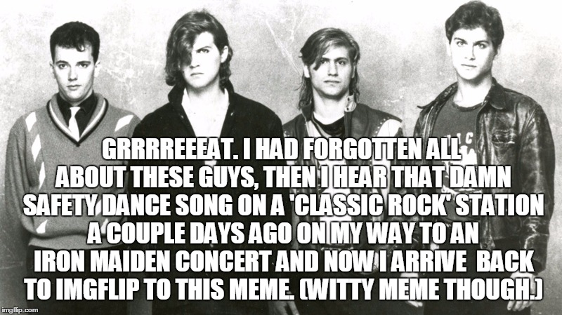 GRRRREEEAT. I HAD FORGOTTEN ALL ABOUT THESE GUYS, THEN I HEAR THAT DAMN SAFETY DANCE SONG ON A 'CLASSIC ROCK' STATION A COUPLE DAYS AGO ON M | made w/ Imgflip meme maker