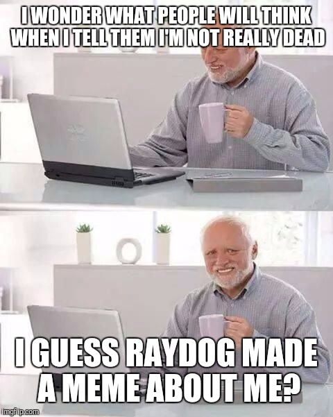 Hide the Pain Harold | I WONDER WHAT PEOPLE WILL THINK WHEN I TELL THEM I'M NOT REALLY DEAD I GUESS RAYDOG MADE A MEME ABOUT ME? | image tagged in hide the pain harold | made w/ Imgflip meme maker