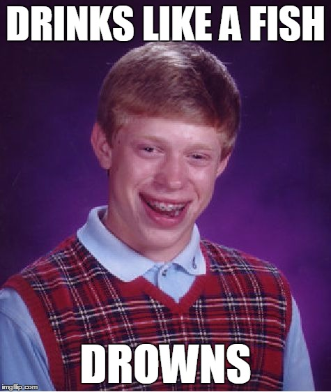 Bad Luck Brian Meme | DRINKS LIKE A FISH DROWNS | image tagged in memes,bad luck brian | made w/ Imgflip meme maker