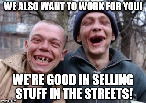 WE ALSO WANT TO WORK FOR YOU! WE'RE GOOD IN SELLING STUFF IN THE STREETS! | made w/ Imgflip meme maker