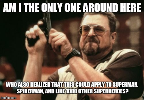 Am I The Only One Around Here Meme | AM I THE ONLY ONE AROUND HERE WHO ALSO REALIZED THAT THIS COULD APPLY TO SUPERMAN, SPIDERMAN, AND LIKE 1000 OTHER SUPERHEROES? | image tagged in memes,am i the only one around here | made w/ Imgflip meme maker