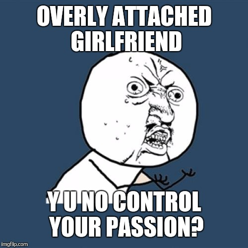 Y U No Meme | OVERLY ATTACHED GIRLFRIEND Y U NO CONTROL YOUR PASSION? | image tagged in memes,y u no | made w/ Imgflip meme maker