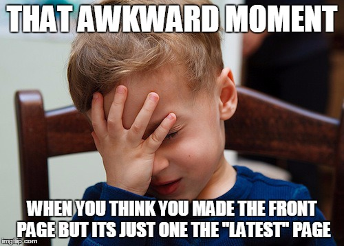 "That awkward moment | THAT AWKWARD MOMENT WHEN YOU THINK YOU MADE THE FRONT PAGE BUT ITS JUST ONE THE ""LATEST"" PAGE 