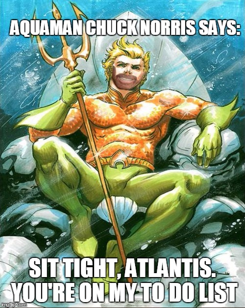 AQUAMAN CHUCK NORRIS SAYS: SIT TIGHT, ATLANTIS. YOU'RE ON MY TO DO LIST | made w/ Imgflip meme maker