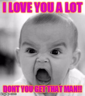 Angry Baby | I LOVE YOU A LOT DONT YOU GET THAT MAN!! | image tagged in memes,angry baby | made w/ Imgflip meme maker