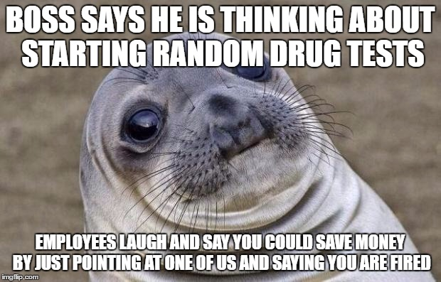 Awkward Moment Sealion Meme | BOSS SAYS HE IS THINKING ABOUT STARTING RANDOM DRUG TESTS EMPLOYEES LAUGH AND SAY YOU COULD SAVE MONEY BY JUST POINTING AT ONE OF US AND SAY | image tagged in memes,awkward moment sealion,AdviceAnimals | made w/ Imgflip meme maker
