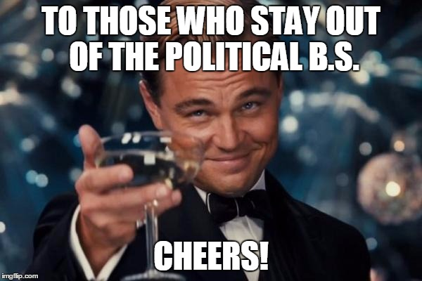 Lets talk politics... | TO THOSE WHO STAY OUT OF THE POLITICAL B.S. CHEERS! | image tagged in memes,leonardo dicaprio cheers,jedarojr,politics,butthurt | made w/ Imgflip meme maker