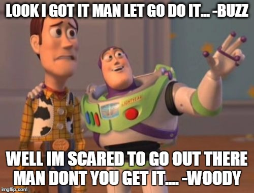 X, X Everywhere | LOOK I GOT IT MAN LET GO DO IT... -BUZZ WELL IM SCARED TO GO OUT THERE MAN DONT YOU GET IT.... -WOODY | image tagged in memes,x x everywhere | made w/ Imgflip meme maker