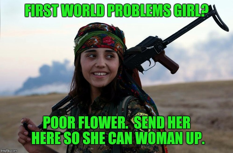 Kurdish Woman Fighting Isis...tough | FIRST WORLD PROBLEMS GIRL? POOR FLOWER.  SEND HER HERE SO SHE CAN WOMAN UP. | image tagged in tough,wonder woman | made w/ Imgflip meme maker