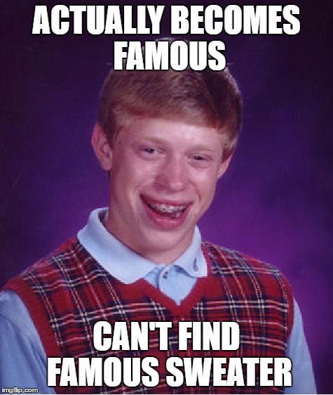 Bad Luck Brian Meme | ACTUALLY BECOMES FAMOUS CAN'T FIND FAMOUS SWEATER | image tagged in memes,bad luck brian | made w/ Imgflip meme maker