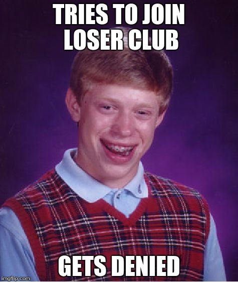 Bad Luck Brian Meme | TRIES TO JOIN LOSER CLUB GETS DENIED | image tagged in memes,bad luck brian | made w/ Imgflip meme maker