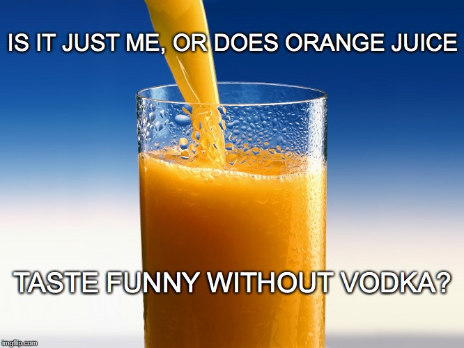 Sunkist via Russia | IS IT JUST ME, OR DOES ORANGE JUICE TASTE FUNNY WITHOUT VODKA? | image tagged in orange juice,funny meme,vodka,screwdriver,drinking meme | made w/ Imgflip meme maker