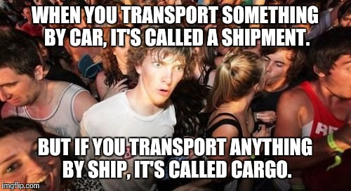 Sudden Clarity Clarence |  WHEN YOU TRANSPORT SOMETHING BY CAR, IT'S CALLED A SHIPMENT. BUT IF YOU TRANSPORT ANYTHING BY SHIP, IT'S CALLED CARGO. | image tagged in memes,sudden clarity clarence | made w/ Imgflip meme maker