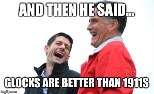 Romney And Ryan | AND THEN HE SAID... GLOCKS ARE BETTER THAN 1911S | image tagged in memes,romney and ryan | made w/ Imgflip meme maker