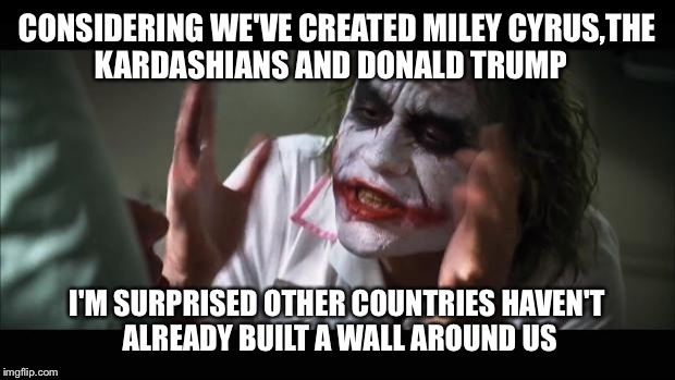 It's crazy out there | CONSIDERING WE'VE CREATED MILEY CYRUS,THE KARDASHIANS AND DONALD TRUMP I'M SURPRISED OTHER COUNTRIES HAVEN'T ALREADY BUILT A WALL AROUND US | image tagged in memes,and everybody loses their minds,featured,latest,meme maker | made w/ Imgflip meme maker