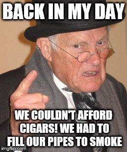 Back In My Day Meme | BACK IN MY DAY WE COULDN'T AFFORD CIGARS! WE HAD TO FILL OUR PIPES TO SMOKE | image tagged in memes,back in my day | made w/ Imgflip meme maker