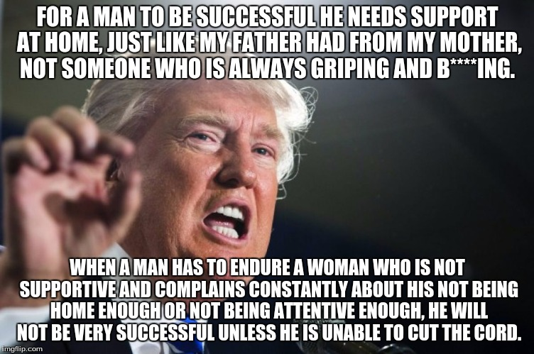 donald trump | FOR A MAN TO BE SUCCESSFUL HE NEEDS SUPPORT AT HOME, JUST LIKE MY FATHER HAD FROM MY MOTHER, NOT SOMEONE WHO IS ALWAYS GRIPING AND B****ING. | image tagged in donald trump | made w/ Imgflip meme maker