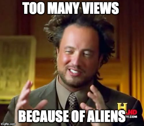 Ancient Aliens Meme | TOO MANY VIEWS BECAUSE OF ALIENS | image tagged in memes,ancient aliens | made w/ Imgflip meme maker