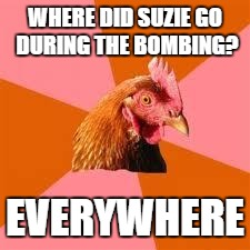 Anti-Joke Chicken | WHERE DID SUZIE GO DURING THE BOMBING? EVERYWHERE | image tagged in anti-joke chicken | made w/ Imgflip meme maker
