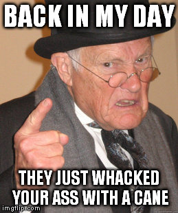 Back In My Day Meme | BACK IN MY DAY THEY JUST WHACKED YOUR ASS WITH A CANE | image tagged in memes,back in my day | made w/ Imgflip meme maker