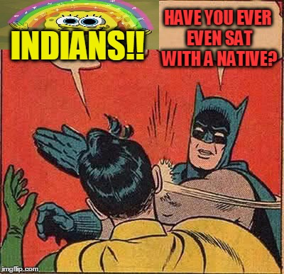 Batman Slapping Robin Meme | INDIANS!! HAVE YOU EVER EVEN SAT WITH A NATIVE? | image tagged in memes,batman slapping robin | made w/ Imgflip meme maker