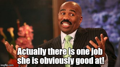Steve Harvey Meme | Actually there is one job she is obviously good at! | image tagged in memes,steve harvey | made w/ Imgflip meme maker