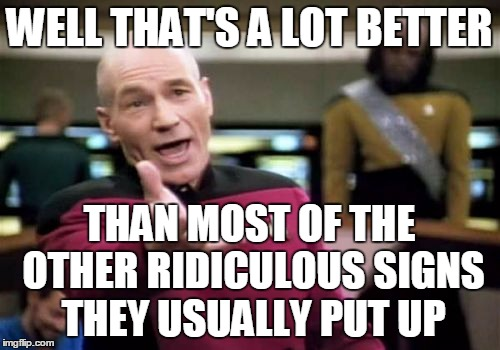 Picard Wtf Meme | WELL THAT'S A LOT BETTER THAN MOST OF THE OTHER RIDICULOUS SIGNS THEY USUALLY PUT UP | image tagged in memes,picard wtf | made w/ Imgflip meme maker