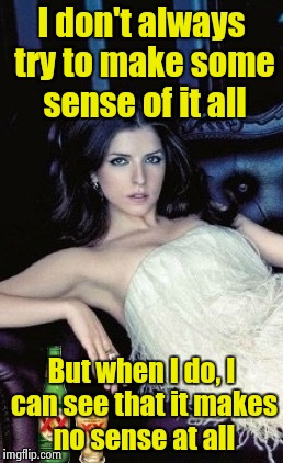 Most interesting Anna in the world | I don't always try to make some sense of it all But when I do, I can see that it makes no sense at all | image tagged in most interesting anna in the world | made w/ Imgflip meme maker