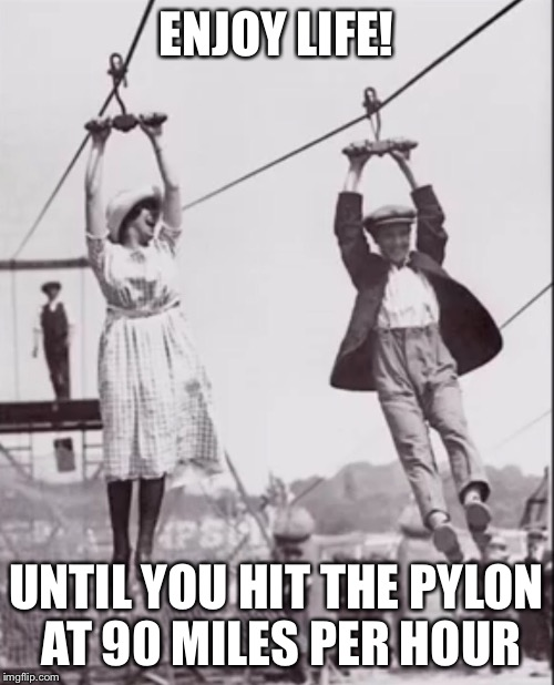 Zip line couple  | ENJOY LIFE! UNTIL YOU HIT THE PYLON AT 90 MILES PER HOUR | image tagged in zip line couple | made w/ Imgflip meme maker