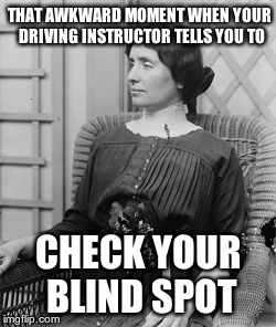 Helen Keller jokes will never be old... | THAT AWKWARD MOMENT WHEN YOUR DRIVING INSTRUCTOR TELLS YOU TO CHECK YOUR BLIND SPOT | image tagged in helen keller meme,helen keller,that awkward moment,blind spot | made w/ Imgflip meme maker