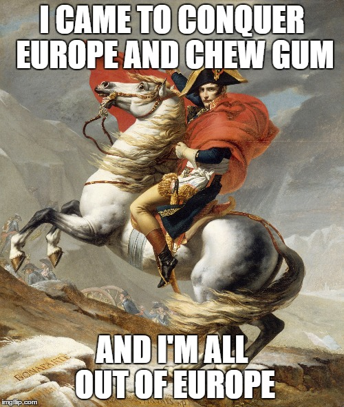 I CAME TO CONQUER EUROPE AND CHEW GUM; AND I'M ALL OUT OF EUROPE | image tagged in napoleon,came here to kick ass,and chew bubble gum | made w/ Imgflip meme maker