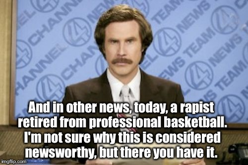 Ron Burgundy | And in other news, today, a rapist retired from professional basketball. I'm not sure why this is considered newsworthy, but there you have  | image tagged in memes,ron burgundy,kobe bryant | made w/ Imgflip meme maker