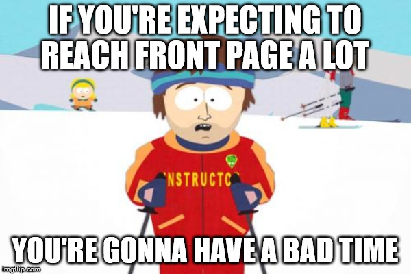 chilling advice | IF YOU'RE EXPECTING TO REACH FRONT PAGE A LOT YOU'RE GONNA HAVE A BAD TIME | image tagged in south park ski instructor | made w/ Imgflip meme maker