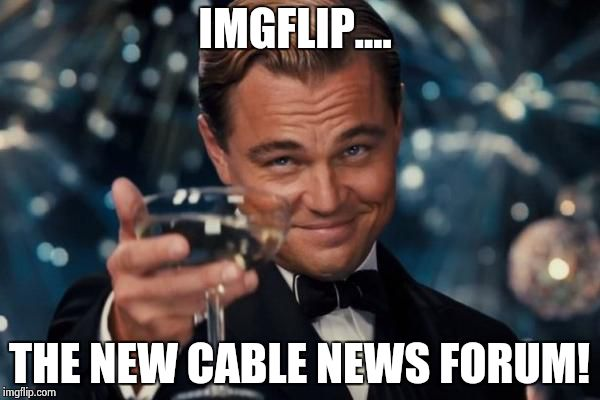 Leonardo Dicaprio Cheers Meme | IMGFLIP.... THE NEW CABLE NEWS FORUM! | image tagged in memes,leonardo dicaprio cheers | made w/ Imgflip meme maker