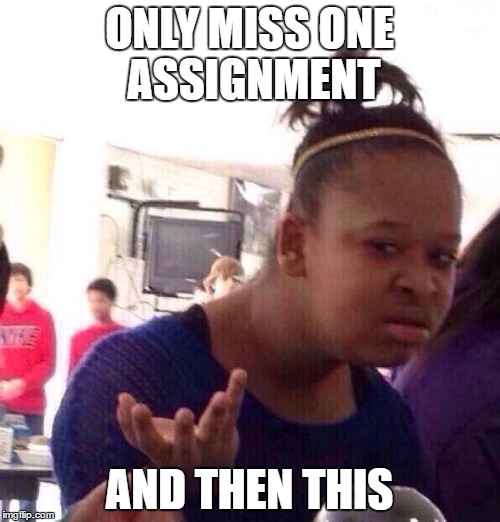 ONLY MISS ONE ASSIGNMENT AND THEN THIS | image tagged in memes,black girl wat | made w/ Imgflip meme maker