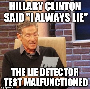 "Maury Lie Detector Meme | HILLARY CLINTON SAID ""I ALWAYS LIE"" THE LIE DETECTOR TEST MALFUNCTIONED 