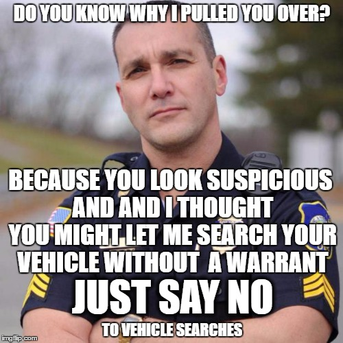 DO YOU KNOW WHY I PULLED YOU OVER? BECAUSE YOU LOOK SUSPICIOUS AND AND I THOUGHT YOU MIGHT LET ME SEARCH YOUR VEHICLE WITHOUT  A WARRANT JUS | image tagged in scumbag american police officer | made w/ Imgflip meme maker
